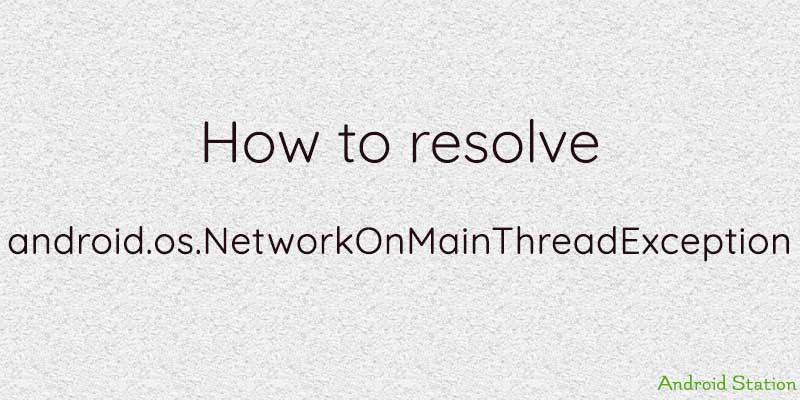 How to resolve android os NetworkOnMainThreadException - Android Station